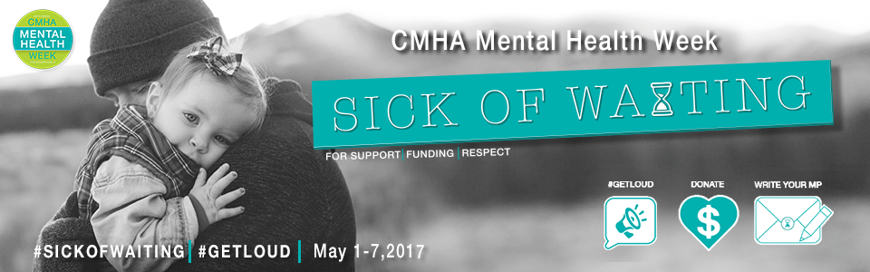 SICK OF WAITING. GET LOUD FOR MENTAL HEALTH! CMHA Mental Health Week May 1-7