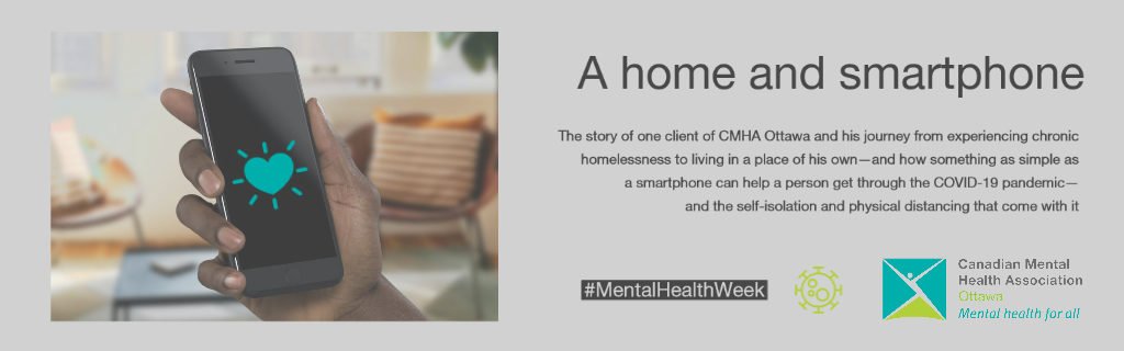 The story of one client of CMHA Ottawa and his journey from experiencing chronic homelessness to living in a place of his own—and how something as simple as a smartphone can help a person get through the COVID-19 pandemic— and the self-isolation and physical distancing that come with it