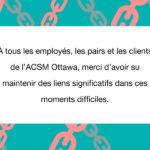 À tous les employés, les pairs et les clients de l'ACSM Ottawa, merci d'avoir su maintenir des liens significatifs dans ces moments difficiles.