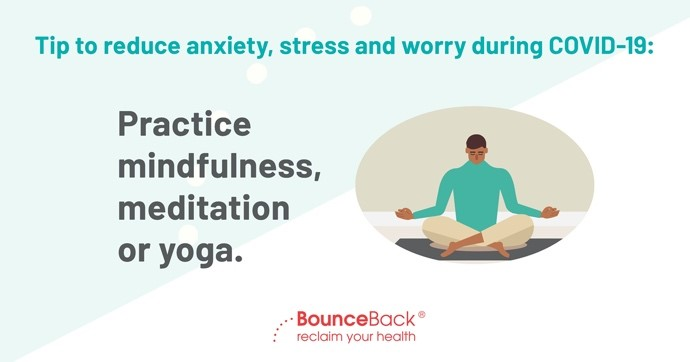 Practice mindfulness, meditation or yoga to help you stay grounded and focused when you begin to feel stress and worry in your body, like shortness of breath and tightening in the chest.