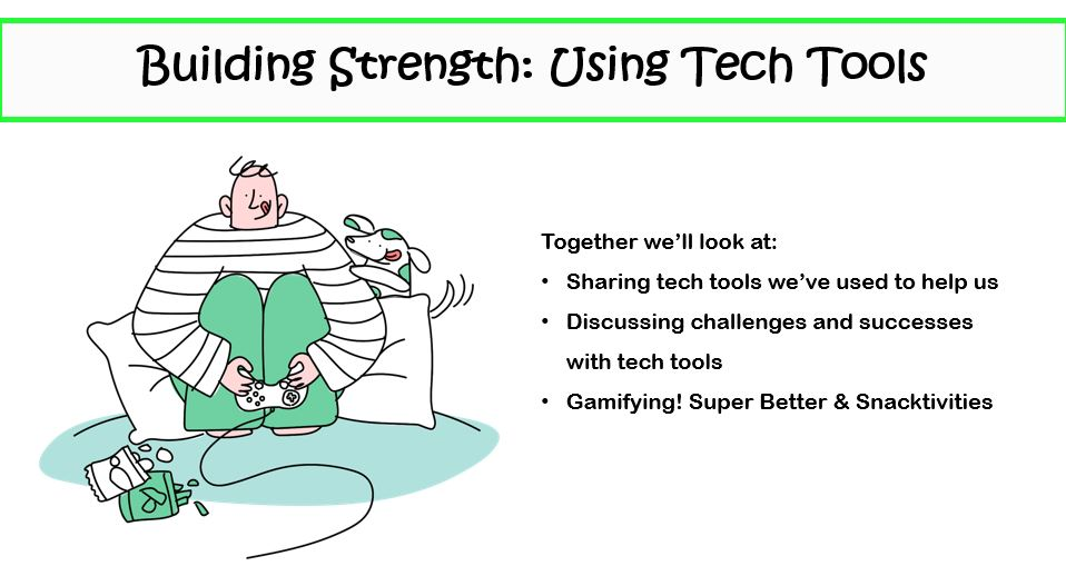To the left of center a cartoon graphic of a white person wearing a striped shirt and green trousers, enthusiastically playing a video game with a bag of chips opened in front of them, and their dog peeking over their shoulder. To the right of center, the text reads in point form: Together we'll look at: Sharing tech tools we've used to help us; Discussing challenges and successes with tech tools; Gamifying! Super Better & Snacktivities.