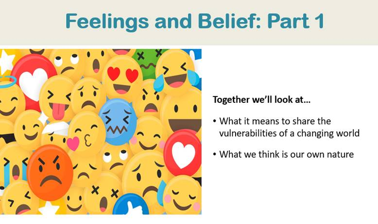 """A powerpoint slide titled """"Feelings and Belief: Part 1,"""" at the top. To the left of centre is an image collage of emojis, featuring all the smiley face emoji reactions: angry, sad, frazzled, winking, kissy face, red angry, laughing, heart, laughing with tears, worried, etc. To the right of centre is text that reads: Together we'll look at – in bullet form – what it means to share the vulnerabilities of a changing world, what we think is our own nature."""