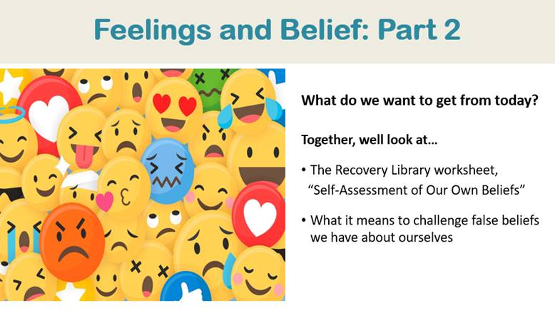 """A powerpoint slide titled """"Feelings and Belief: Part 2,"""" at the top. To the left of centre is an image collage of emojis, featuring all the smiley face emoji reactions: angry, sad, frazzled, winking, kissy face, red angry, laughing, heart, laughing with tears, worried, etc. To the right of centre is text that reads: What do we want to get from today? Together we'll look at – in bullet form – the Recovery Library worksheet, """"Self-Assessment of Our Own Beliefs,"""" and what it means to challenge false beliefs we have about ourselves."""