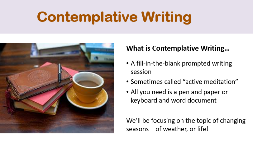 """A powerpoint slide titled """"Contemplative Writing,"""" in light brown text on a light mauve background. Left of centre is a photographic image: to the left in the image is a stack of 3 books – the middle one is read, and on top is a small leather-bound light brown notebook with a pen resting on top. To its right is a dark yellow tea cup, with milky tea. To the right of centre of the slide is text, which reads: What is contemplative writing? In bullet form: A fill-in-the-blank prompted writing session; sometimes called """"active meditation""""; All you need is a pen and paper or keyboard and word document. We will be focusing on the topic of changing seasons – of weather, or life!"""